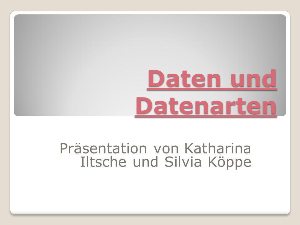 Daten und Datenarten Präsentation von Katharina Iltsche und Silvia Köppe