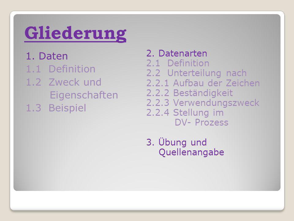 Gliederung 1. Daten 1.1 Definition 1.2 Zweck und Eigenschaften 1.3 Beispiel 2. Datenarten 2.1 Definition 2.2 Unterteilung nach 2.2.1 Aufbau der Zeiche