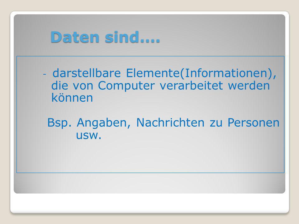 Daten sind…. Daten sind…. - darstellbare Elemente(Informationen), die von Computer verarbeitet werden können Bsp. Angaben, Nachrichten zu Personen usw