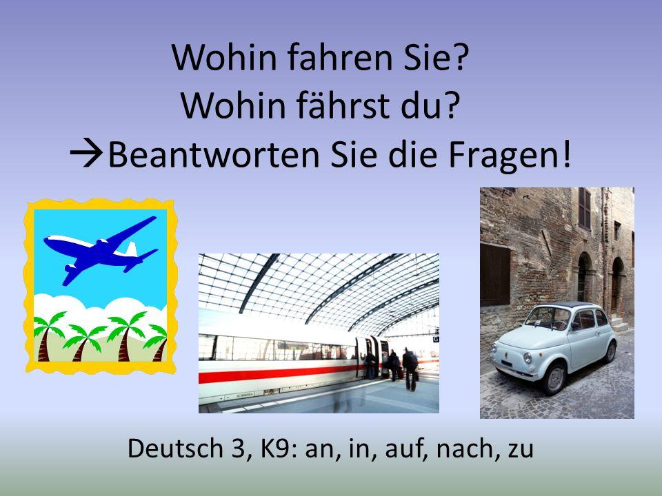 Wohin fahren Sie? Wohin fährst du? Beantworten Sie die Fragen! Deutsch 3, K9: an, in, auf, nach, zu