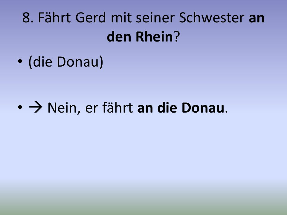 8. Fährt Gerd mit seiner Schwester an den Rhein? (die Donau) Nein, er fährt an die Donau.