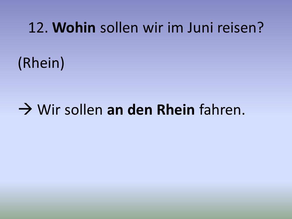 12. Wohin sollen wir im Juni reisen? (Rhein) Wir sollen an den Rhein fahren.