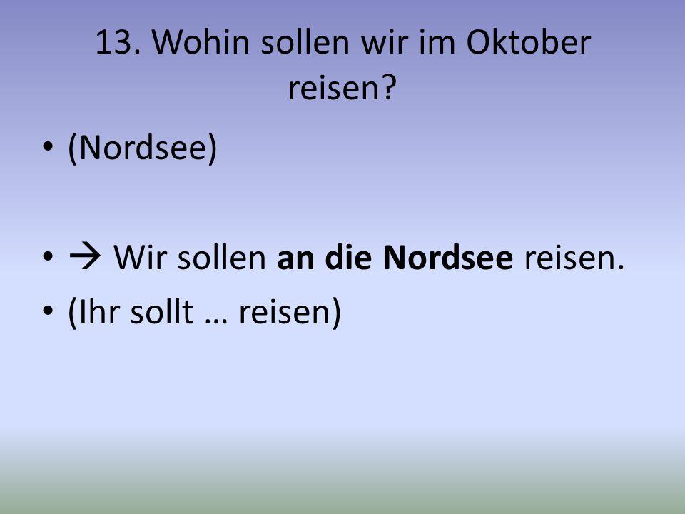 13. Wohin sollen wir im Oktober reisen? (Nordsee) Wir sollen an die Nordsee reisen. (Ihr sollt … reisen)