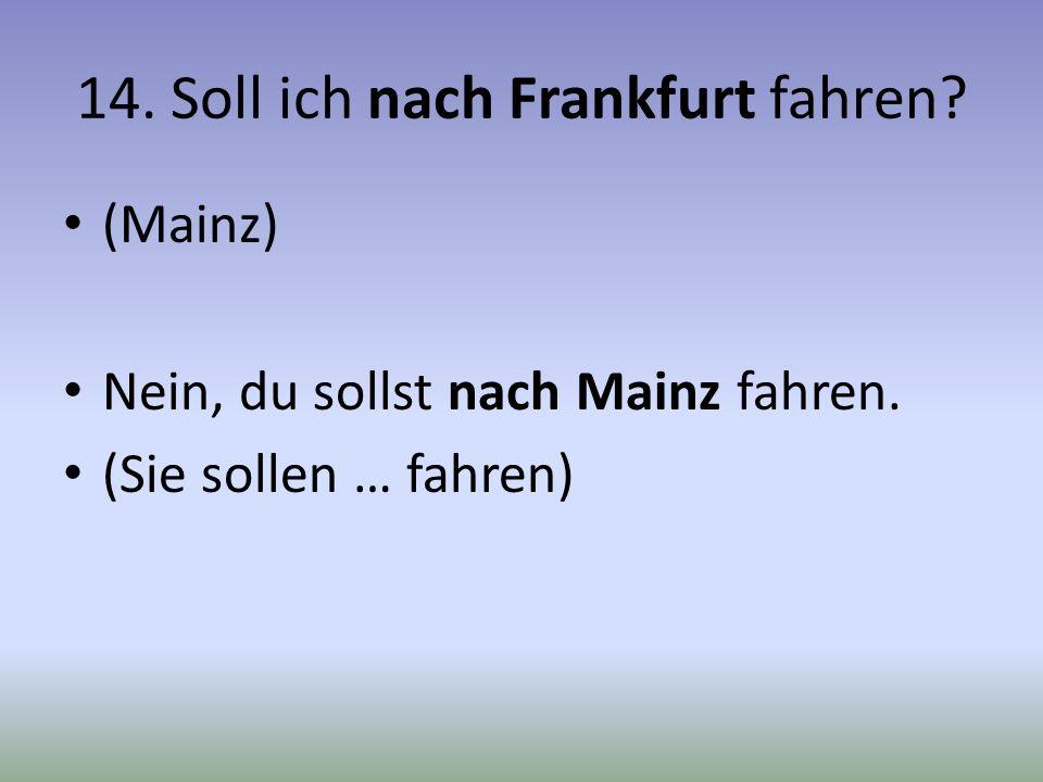 14. Soll ich nach Frankfurt fahren? (Mainz) Nein, du sollst nach Mainz fahren. (Sie sollen … fahren)