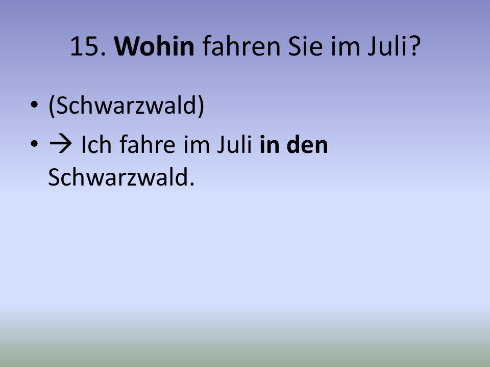 15. Wohin fahren Sie im Juli? (Schwarzwald) Ich fahre im Juli in den Schwarzwald.
