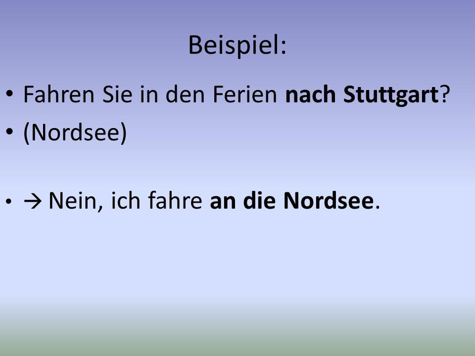 Beispiel: Fahren Sie in den Ferien nach Stuttgart? (Nordsee) Nein, ich fahre an die Nordsee.