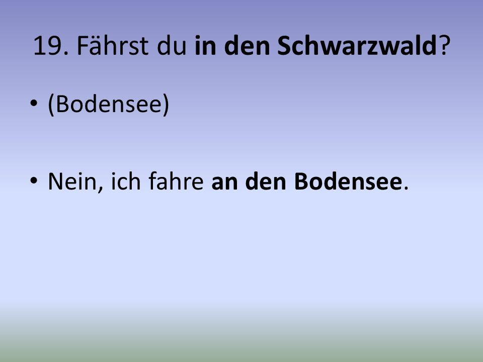 19. Fährst du in den Schwarzwald? (Bodensee) Nein, ich fahre an den Bodensee.