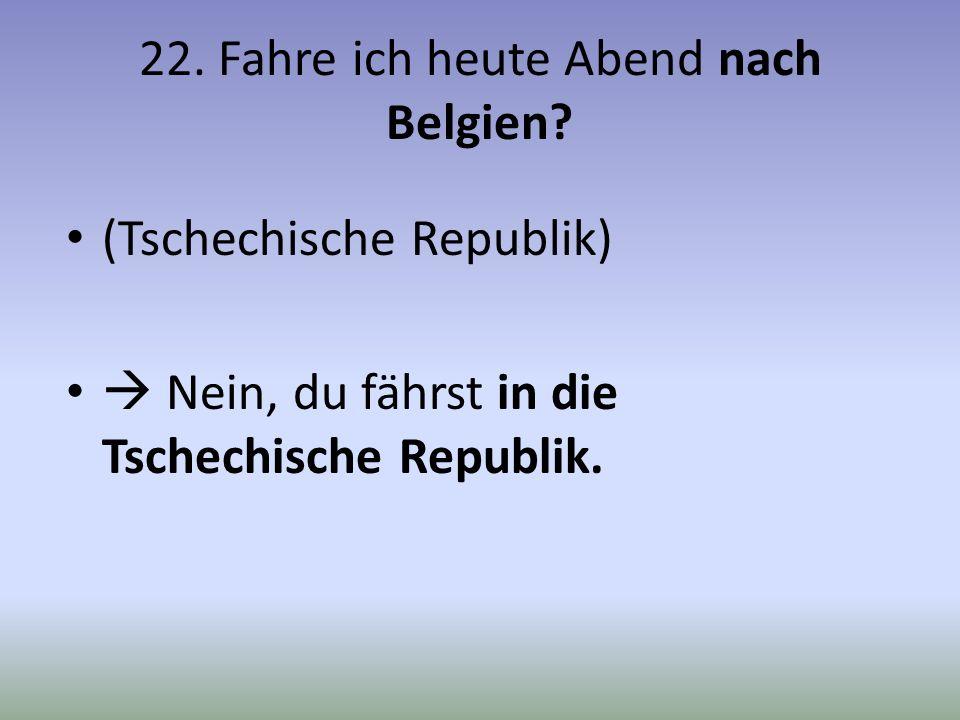 22. Fahre ich heute Abend nach Belgien? (Tschechische Republik) Nein, du fährst in die Tschechische Republik.