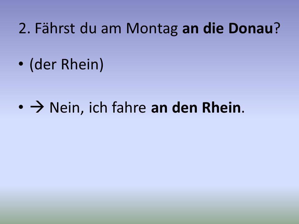 2. Fährst du am Montag an die Donau? (der Rhein) Nein, ich fahre an den Rhein.