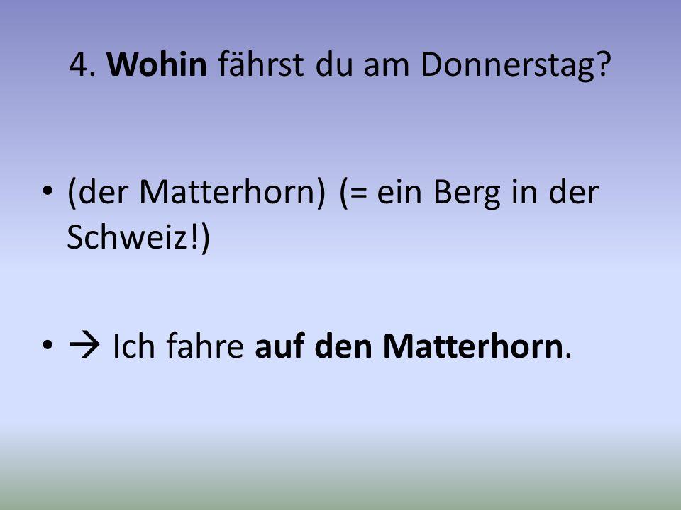 4. Wohin fährst du am Donnerstag? (der Matterhorn) (= ein Berg in der Schweiz!) Ich fahre auf den Matterhorn.