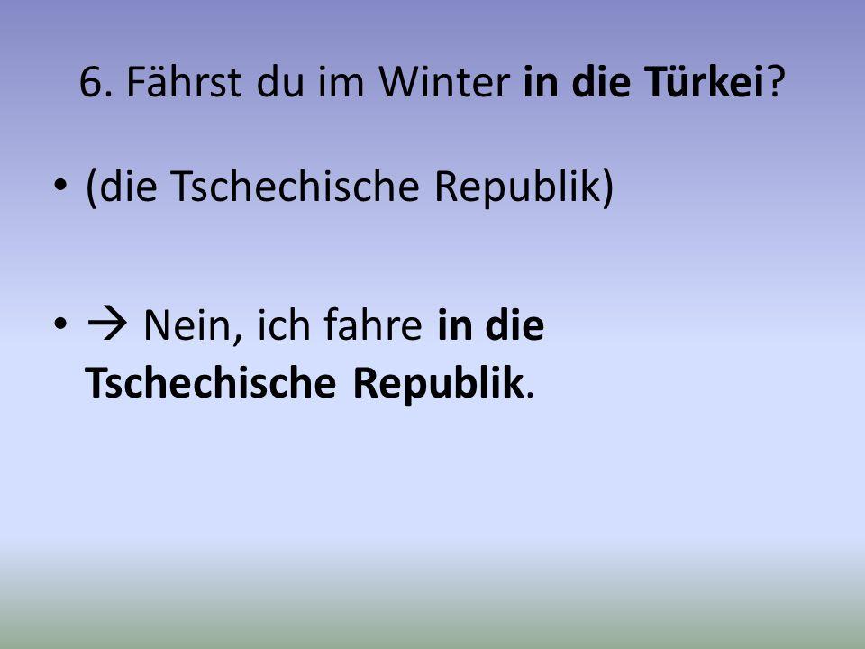 6. Fährst du im Winter in die Türkei? (die Tschechische Republik) Nein, ich fahre in die Tschechische Republik.