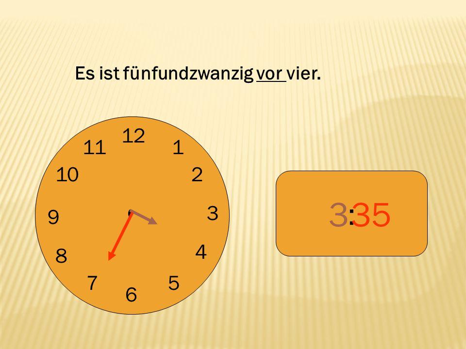 12 9 3 6 1 2 4 57 8 10 11 : 335 Es ist fünfundzwanzig vor vier.