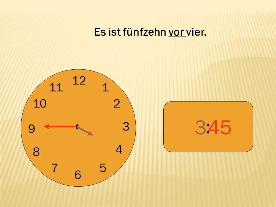 12 9 3 6 1 2 4 57 8 10 11 : 345 Es ist fünfzehn vor vier.