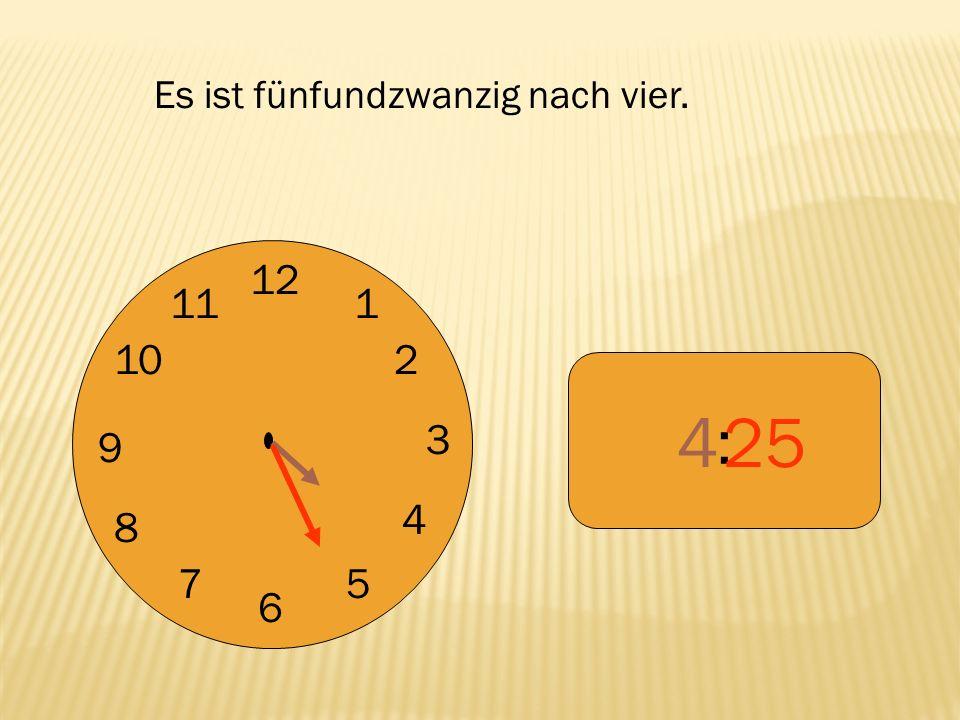 12 9 3 6 1 2 4 57 8 10 11 : 425 Es ist fünfundzwanzig nach vier.