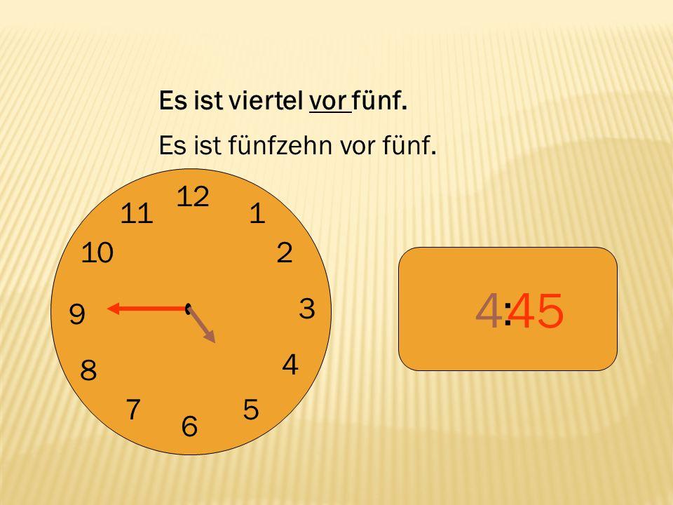 12 9 3 6 1 2 4 57 8 10 11 : 445 Es ist viertel vor fünf. Es ist fünfzehn vor fünf.