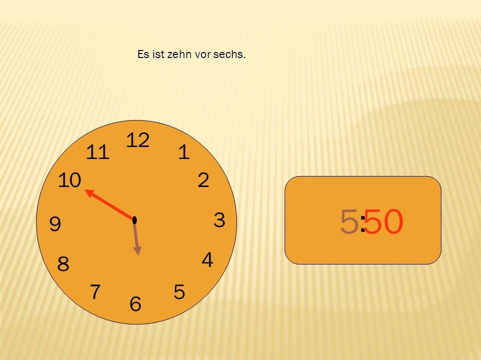 12 9 3 6 1 2 4 57 8 10 11 : 550 Es ist zehn vor sechs.