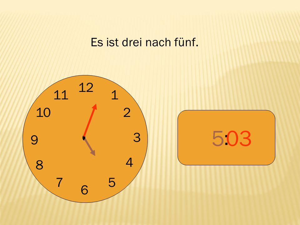 12 9 3 6 1 2 4 57 8 10 11 : 503 Es ist drei nach fünf.