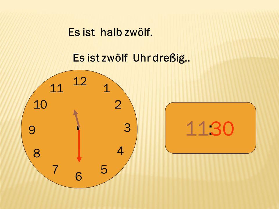 12 9 3 6 1 2 4 57 8 10 11 : 30 Es ist halb zwölf. Es ist zwölf Uhr dreßig..