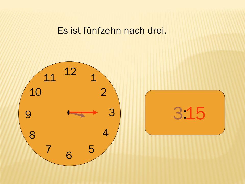 12 9 3 6 1 2 4 57 8 10 11 : 315 Es ist fünfzehn nach drei.