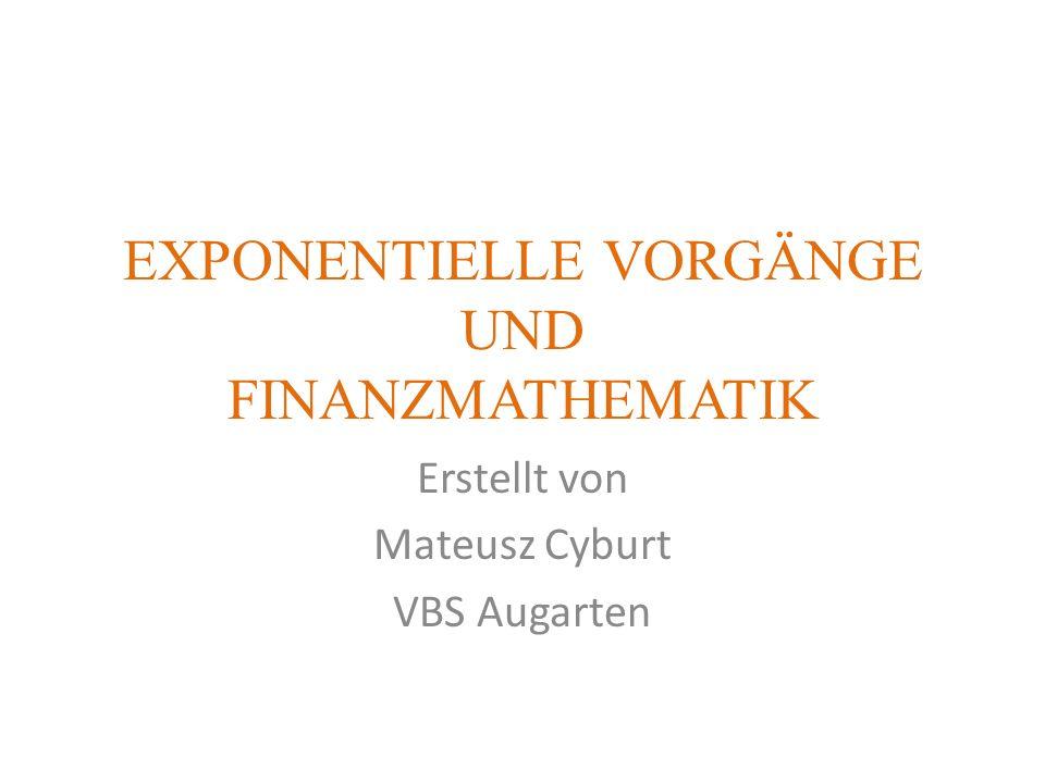 EXPONENTIELLE VORGÄNGE UND FINANZMATHEMATIK Erstellt von Mateusz Cyburt VBS Augarten