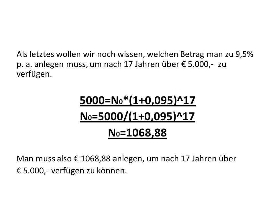 Als letztes wollen wir noch wissen, welchen Betrag man zu 9,5% p. a. anlegen muss, um nach 17 Jahren über 5.000,- zu verfügen. 5000=N 0 *(1+0,095)^17