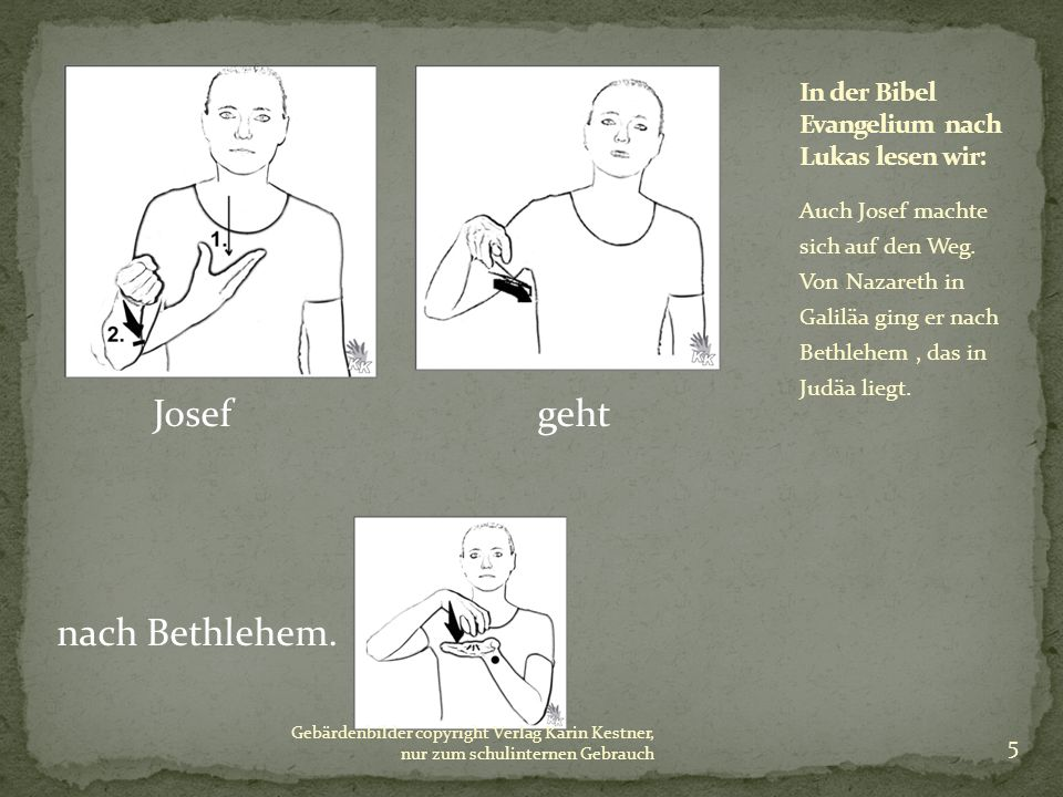 Josef geht nach Bethlehem. Auch Josef machte sich auf den Weg. Von Nazareth in Galiläa ging er nach Bethlehem, das in Judäa liegt. Gebärdenbilder copy