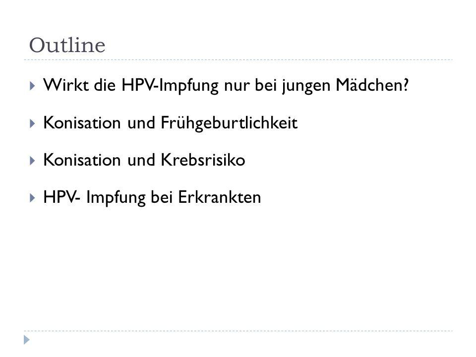Outline Wirkt die HPV-Impfung nur bei jungen Mädchen? Konisation und Frühgeburtlichkeit Konisation und Krebsrisiko HPV- Impfung bei Erkrankten