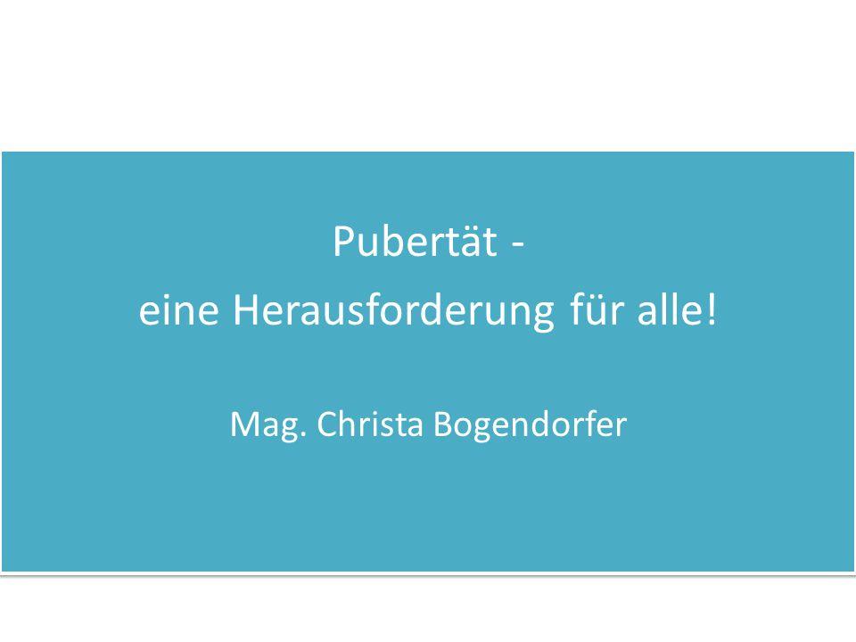 Pubertät - eine Herausforderung für alle! Mag. Christa Bogendorfer Pubertät - eine Herausforderung für alle! Mag. Christa Bogendorfer