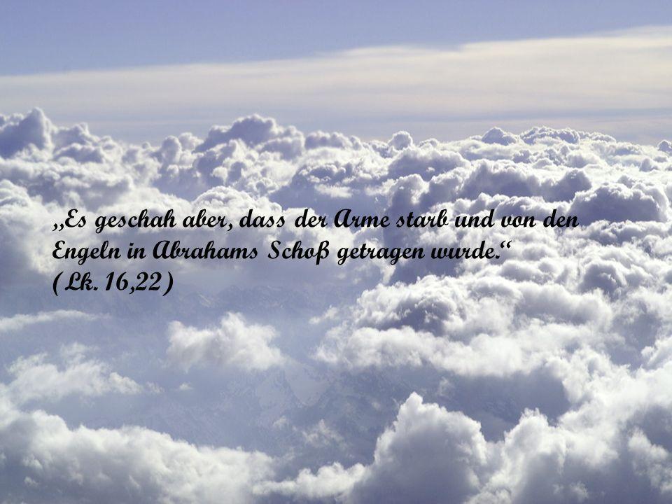 Es geschah aber, dass der Arme starb und von den Engeln in Abrahams Schoß getragen wurde. (Lk. 16,22)
