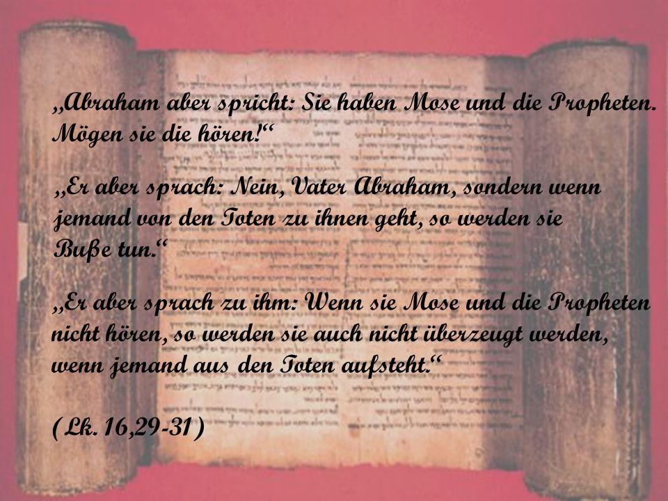 Abraham aber spricht: Sie haben Mose und die Propheten. Mögen sie die hören! Er aber sprach: Nein, Vater Abraham, sondern wenn jemand von den Toten zu