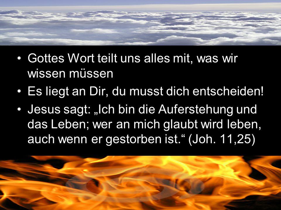 Gottes Wort teilt uns alles mit, was wir wissen müssen Es liegt an Dir, du musst dich entscheiden! Jesus sagt: Ich bin die Auferstehung und das Leben;
