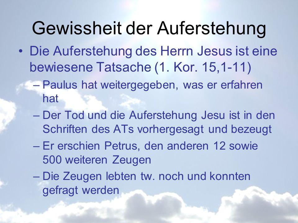 Gewissheit der Auferstehung Die Auferstehung des Herrn Jesus ist eine bewiesene Tatsache (1. Kor. 15,1-11) –Paulus hat weitergegeben, was er erfahren