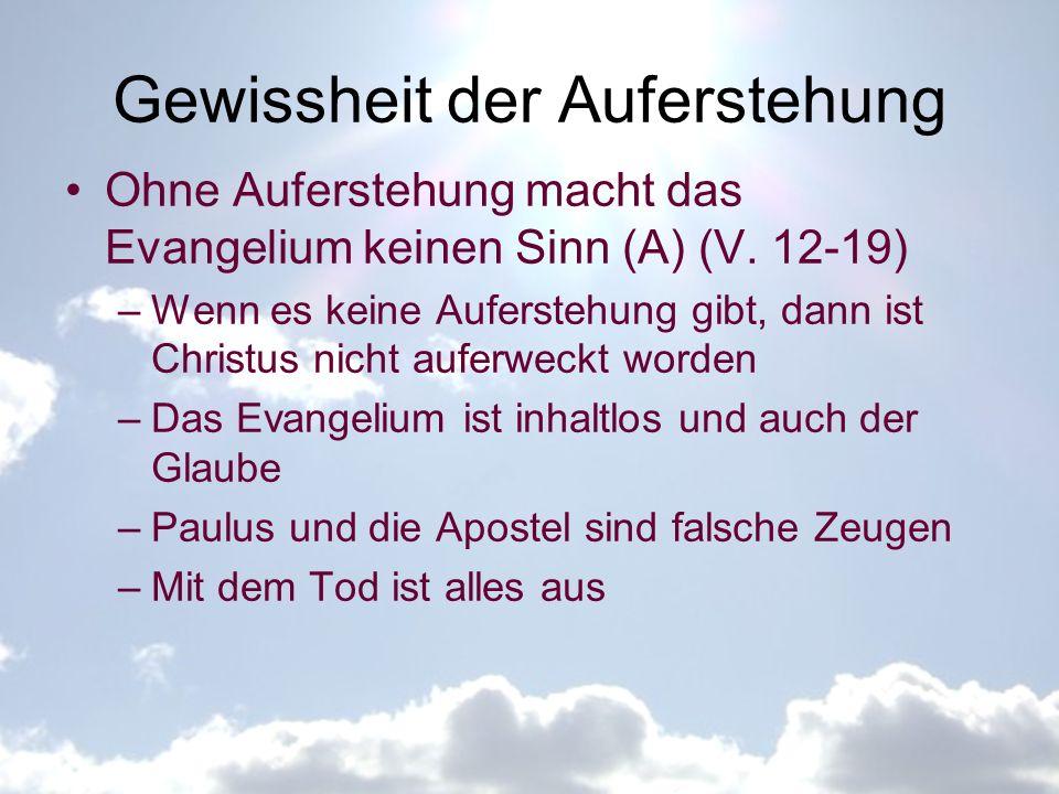 Gewissheit der Auferstehung Ohne Auferstehung macht das Evangelium keinen Sinn (A) (V. 12-19) –Wenn es keine Auferstehung gibt, dann ist Christus nich