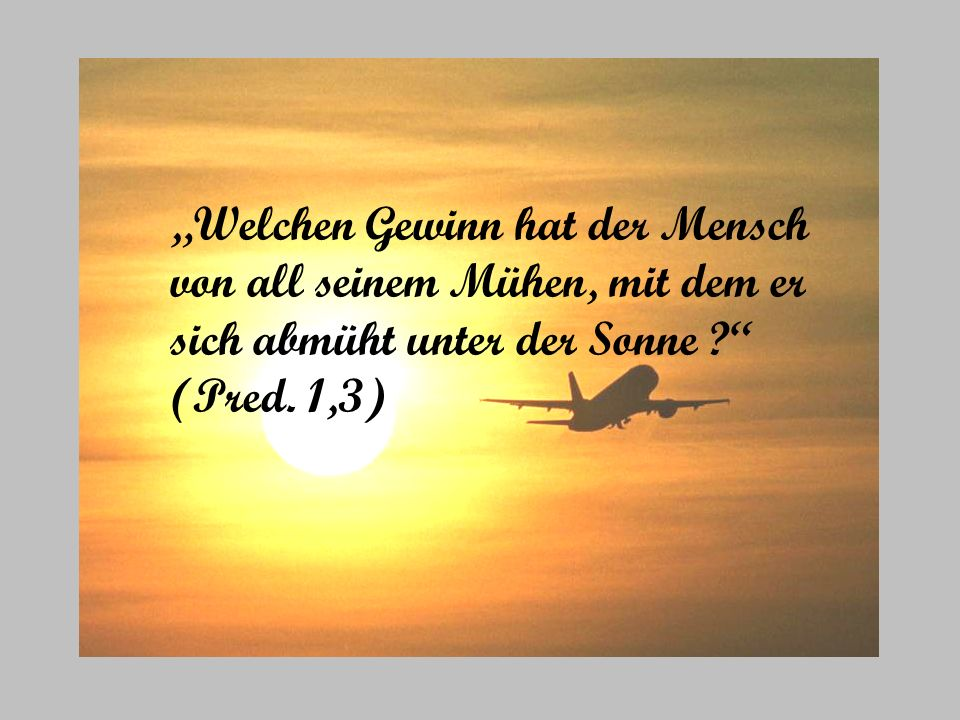 Welchen Gewinn hat der Mensch von all seinem Mühen, mit dem er sich abmüht unter der Sonne ? (Pred. 1,3)