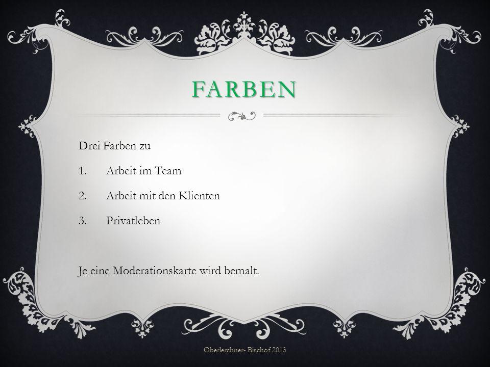 FARBEN Drei Farben zu 1.Arbeit im Team 2.Arbeit mit den Klienten 3. Privatleben Je eine Moderationskarte wird bemalt. Oberlerchner- Bischof 2013