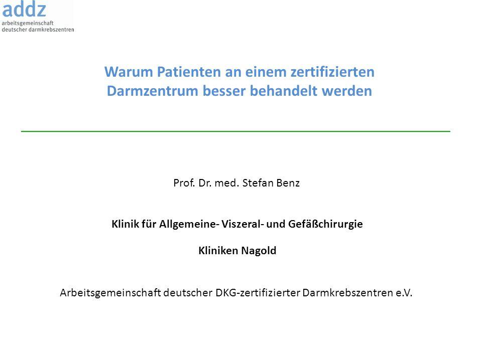 Warum Patienten an einem zertifizierten Darmzentrum besser behandelt werden Prof. Dr. med. Stefan Benz Klinik für Allgemeine- Viszeral- und Gefäßchiru