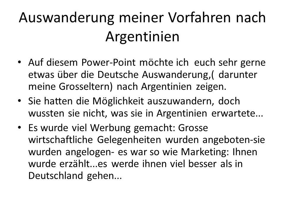 Auswanderung meiner Vorfahren nach Argentinien Auf diesem Power-Point möchte ich euch sehr gerne etwas über die Deutsche Auswanderung,( darunter meine Grosseltern) nach Argentinien zeigen.