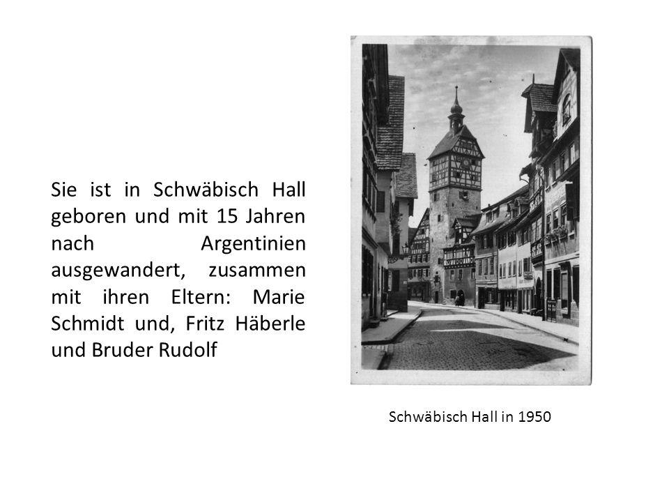 Schwäbisch Hall in 1950 Sie ist in Schwäbisch Hall geboren und mit 15 Jahren nach Argentinien ausgewandert, zusammen mit ihren Eltern: Marie Schmidt und, Fritz Häberle und Bruder Rudolf