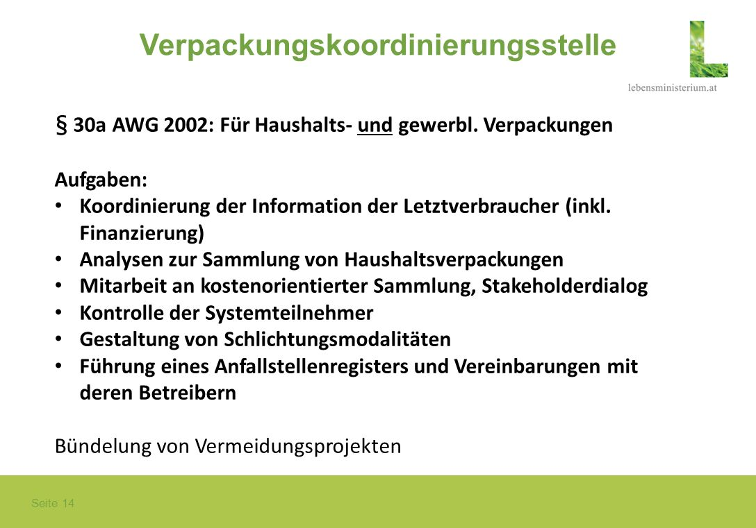 Seite 14 Verpackungskoordinierungsstelle § 30a AWG 2002: Für Haushalts- und gewerbl. Verpackungen Aufgaben: Koordinierung der Information der Letztver