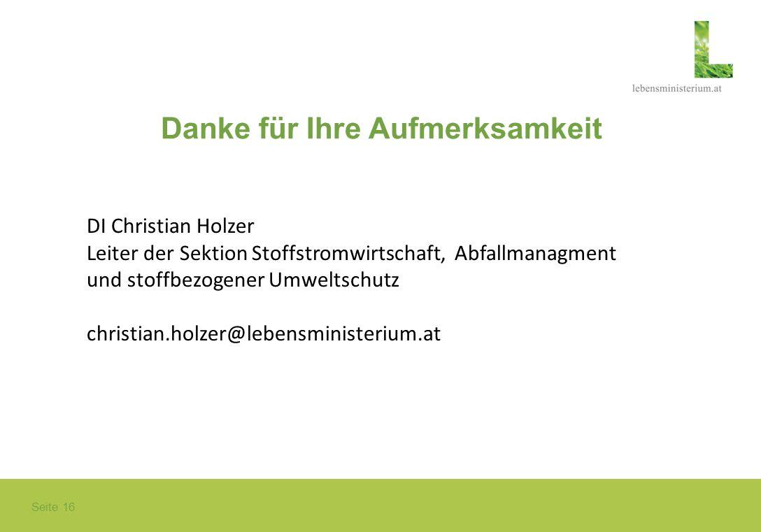 Seite 16 Danke für Ihre Aufmerksamkeit DI Christian Holzer Leiter der Sektion Stoffstromwirtschaft, Abfallmanagment und stoffbezogener Umweltschutz ch