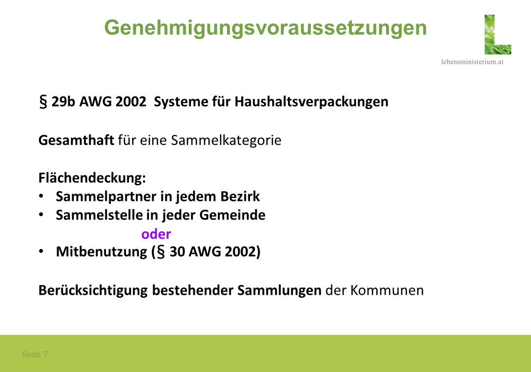 Seite 7 Genehmigungsvoraussetzungen § 29b AWG 2002 Systeme für Haushaltsverpackungen Gesamthaft für eine Sammelkategorie Flächendeckung: Sammelpartner