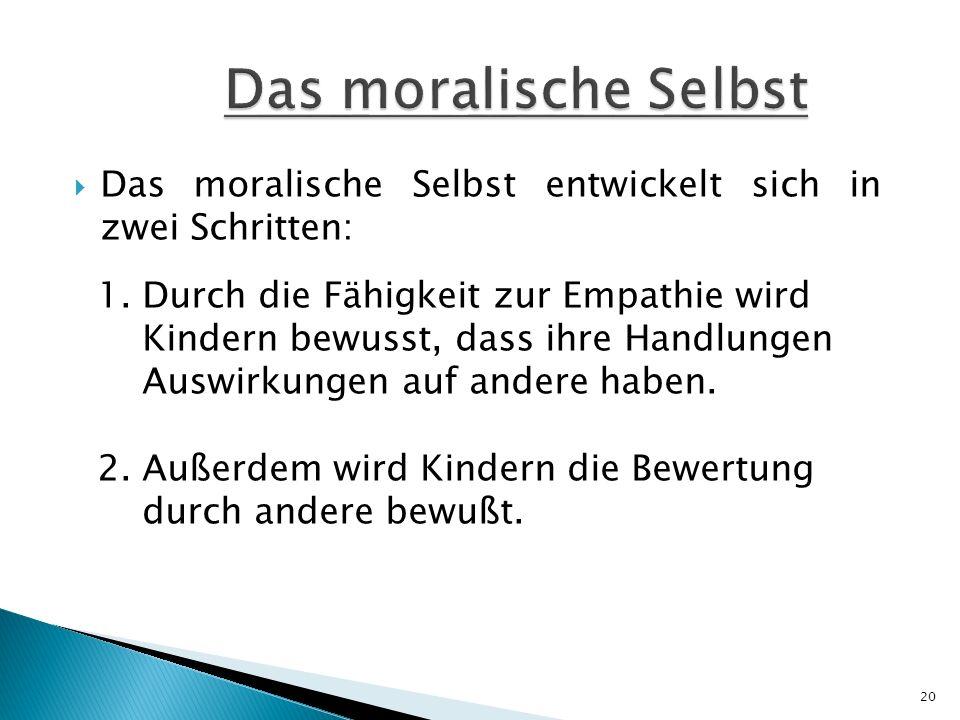 Das moralische Selbst entwickelt sich in zwei Schritten: 1. Durch die Fähigkeit zur Empathie wird Kindern bewusst, dass ihre Handlungen Auswirkungen a