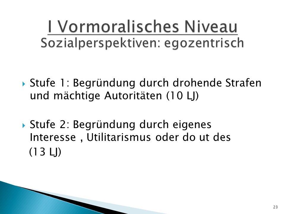 Stufe 1: Begründung durch drohende Strafen und mächtige Autoritäten (10 LJ) Stufe 2: Begründung durch eigenes Interesse, Utilitarismus oder do ut des