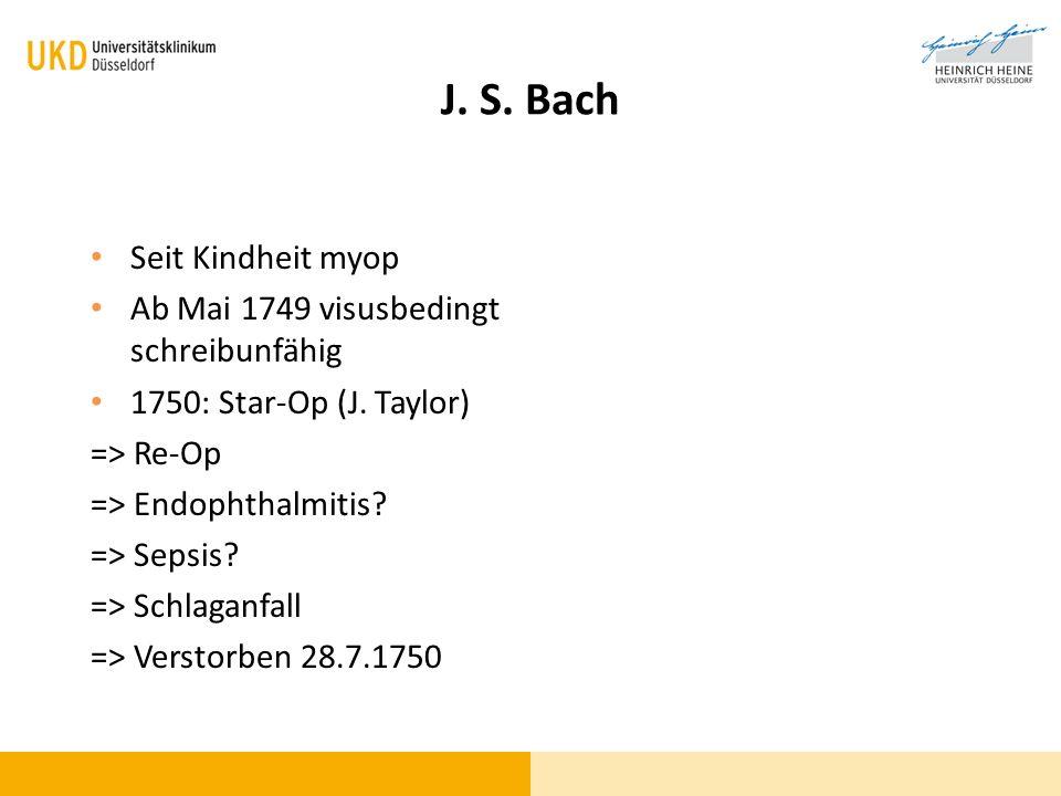 J. S. Bach Seit Kindheit myop Ab Mai 1749 visusbedingt schreibunfähig 1750: Star-Op (J. Taylor) => Re-Op => Endophthalmitis? => Sepsis? => Schlaganfal