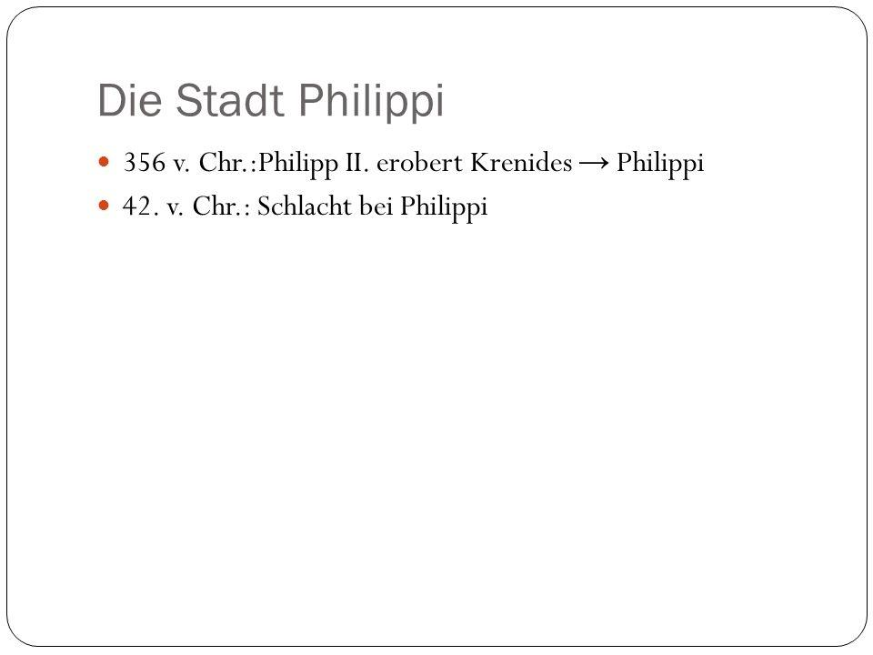 Die Stadt Philippi 356 v. Chr.:Philipp II. erobert Krenides Philippi 42. v. Chr.: Schlacht bei Philippi