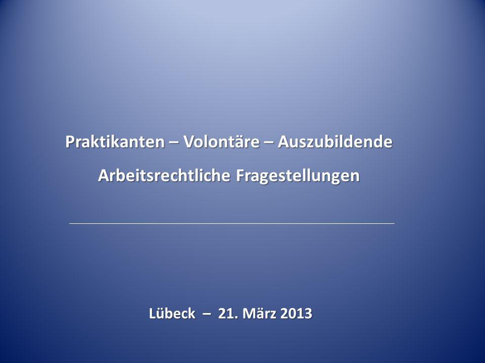 Praktikanten – Volontäre – Auszubildende Arbeitsrechtliche Fragestellungen Lübeck – 21. März 2013