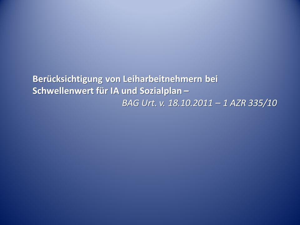 Berücksichtigung von Leiharbeitnehmern bei Schwellenwert für IA und Sozialplan – BAG Urt. v. 18.10.2011 – 1 AZR 335/10