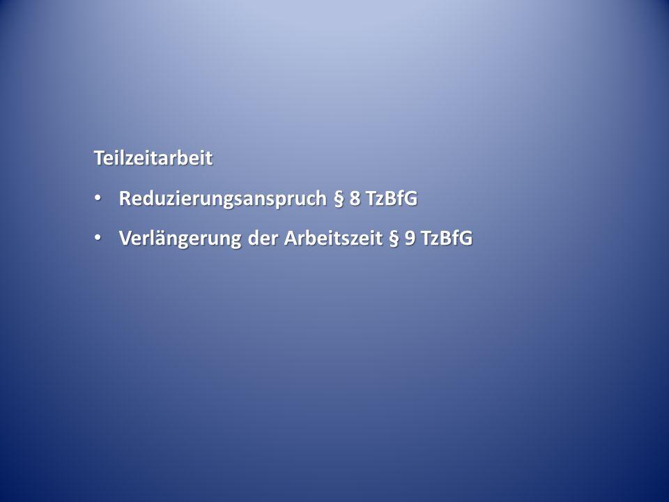 Teilzeitarbeit Reduzierungsanspruch § 8 TzBfG Reduzierungsanspruch § 8 TzBfG Verlängerung der Arbeitszeit § 9 TzBfG Verlängerung der Arbeitszeit § 9 T