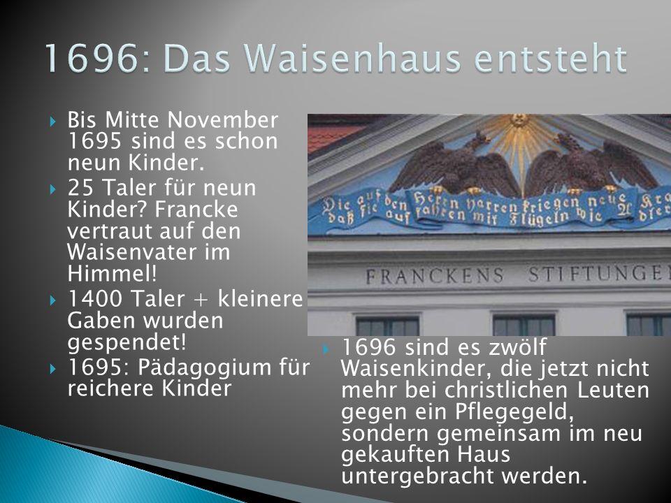 Bis Mitte November 1695 sind es schon neun Kinder. 25 Taler für neun Kinder? Francke vertraut auf den Waisenvater im Himmel! 1400 Taler + kleinere Gab