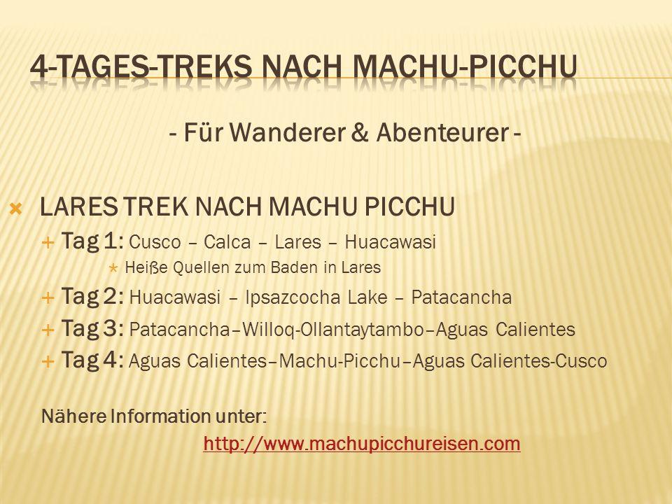 - Für Wanderer & Abenteurer - LARES TREK NACH MACHU PICCHU Tag 1: Cusco – Calca – Lares – Huacawasi Heiße Quellen zum Baden in Lares Tag 2: Huacawasi – Ipsazcocha Lake – Patacancha Tag 3: Patacancha–Willoq-Ollantaytambo–Aguas Calientes Tag 4: Aguas Calientes–Machu-Picchu–Aguas Calientes-Cusco Nähere Information unter: http://www.machupicchureisen.com